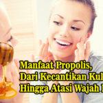 Manfaat Propolis, Dari Kecantikan Kulit Hingga Atasi Wajah Berjerawat